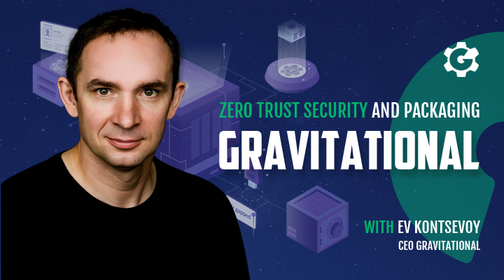 Gravitational CEO Ev Kontsevoy on Zero Trust Security and Packaging