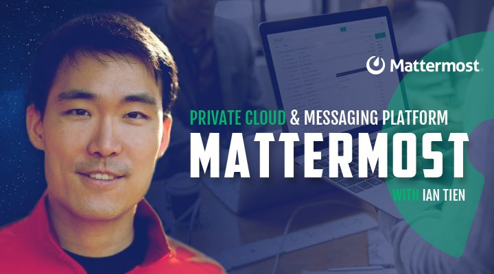Episode 4: Mattermost - Private Cloud Messaging Platform with Ian Tien