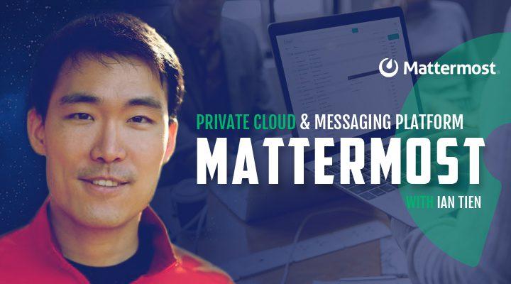 Episode 4: Mattermost - Private Cloud Messaging Platform with Ian Tien